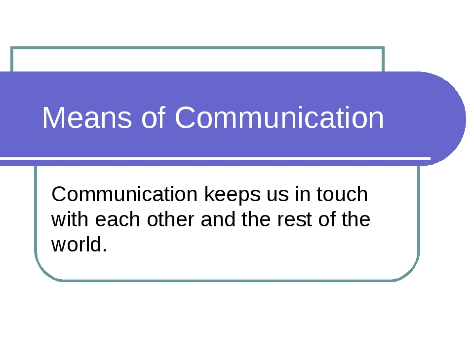 Means of Communication Communication keeps us in touch with each other and t...