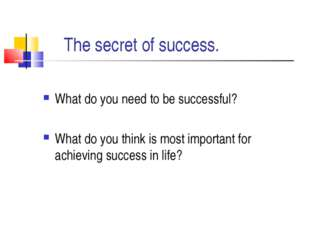 The secret of success. What do you need to be successful? What do you think