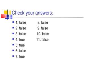 Check your answers: 1. false 8. false 2. false 9. false 3. false 10. false 4.