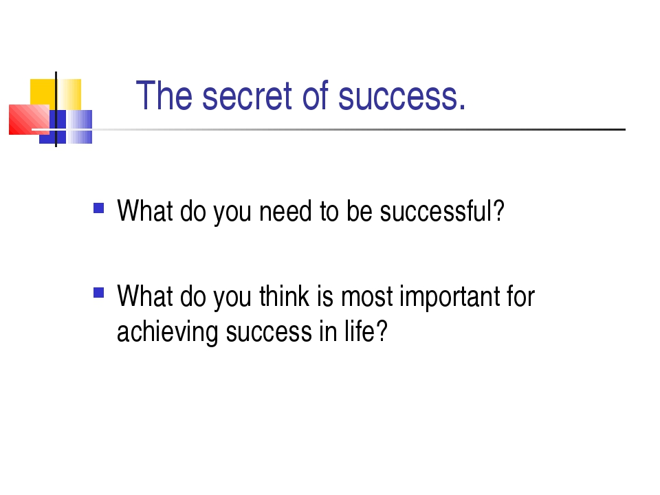 The secret of success. What do you need to be successful? What do you think...
