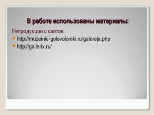 В работе использованы материалы: Репродукции с сайтов: http://muzeinie-golovo