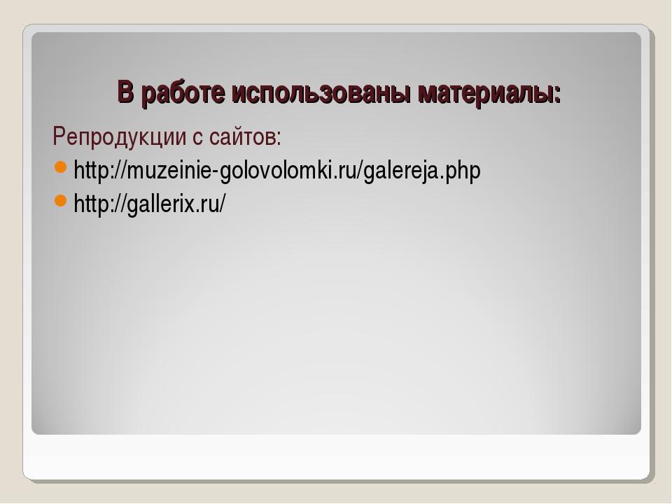 В работе использованы материалы: Репродукции с сайтов: http://muzeinie-golovo...