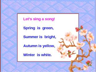 Let's sing a song! Spring is green, Summer is bright, Autumn is yellow, Winte