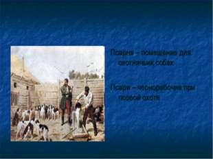 Псарня – помещение для охотничьих собак Псари – чернорабочие при псовой охоте