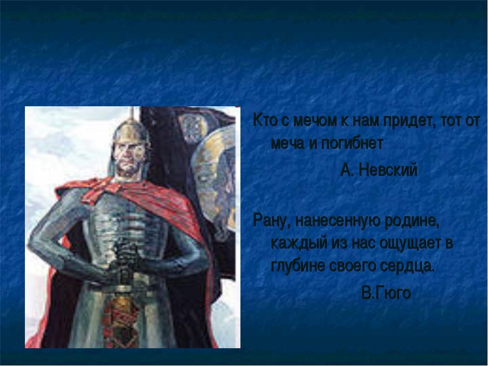 Кто с мечом к нам придет, тот от меча и погибнет А. Невский Рану, нанесенную...