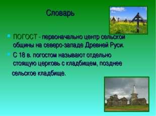 Словарь ПОГОСТ - первоначально центр сельской общины на северо-западе Древней