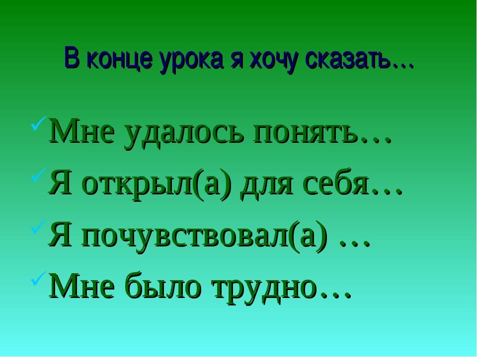 В конце урока я хочу сказать… Мне удалось понять… Я открыл(а) для себя… Я поч...