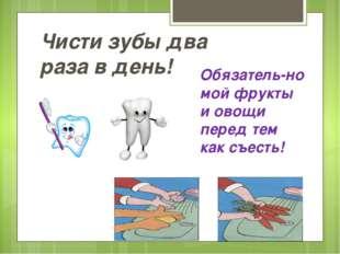 Чисти зубы два раза в день! Обязатель-но мой фрукты и овощи перед тем как съе