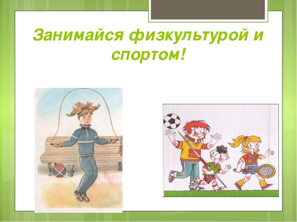Занимайся физкультурой и спортом!