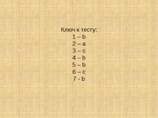 Ключ к тесту: 1 – b 2 – a 3 – с 4 – b 5 – b 6 – с 7 - b
