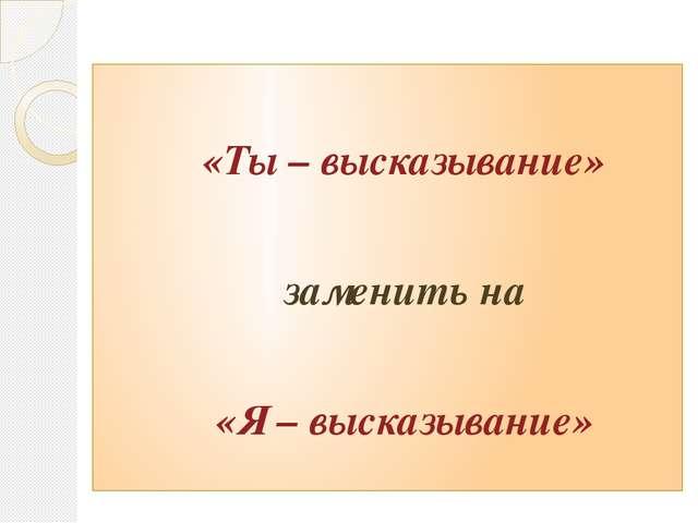 «Ты – высказывание» заменить на «Я – высказывание»