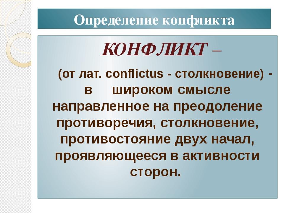 Определение конфликта КОНФЛИКТ – (от лат. conflictus - столкновение) - в широ...