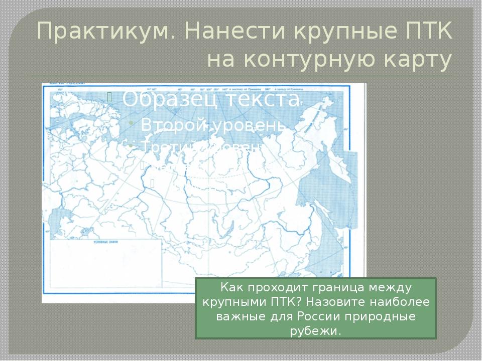 Практикум. Нанести крупные ПТК на контурную карту Как проходит граница между...