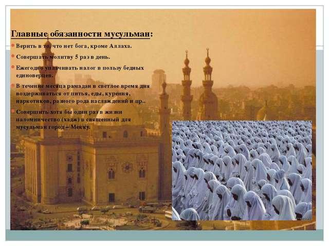 Главные обязанности мусульман: Верить в то, что нет бога, кроме Аллаха. Сове...