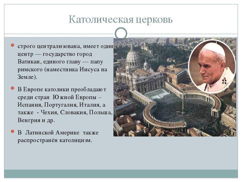 Католическая церковь строго централизована, имеет один центр — государство го...