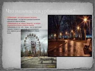 -Урбанизация - рост доли городского населения. -Урбанизация - это процесс рас