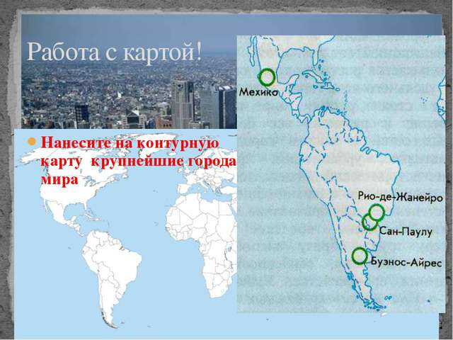 Нанесите на контурную карту крупнейшие города мира Работа с картой!