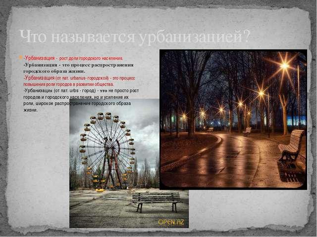 -Урбанизация - рост доли городского населения. -Урбанизация - это процесс рас...