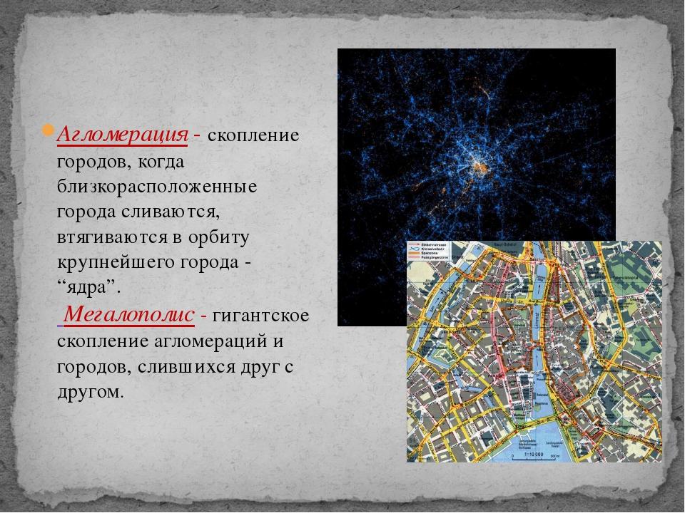 Агломерация - скопление городов, когда близкорасположенные города сливаются,...