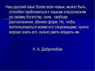 Наш русский язык более всех новых, может быть, способен приблизиться к языкам