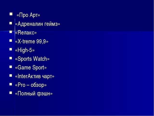 «Про Арт» «Адреналин геймз» «Rелакс» «X-treme 99,9» «High-5» «Sports Watch»...