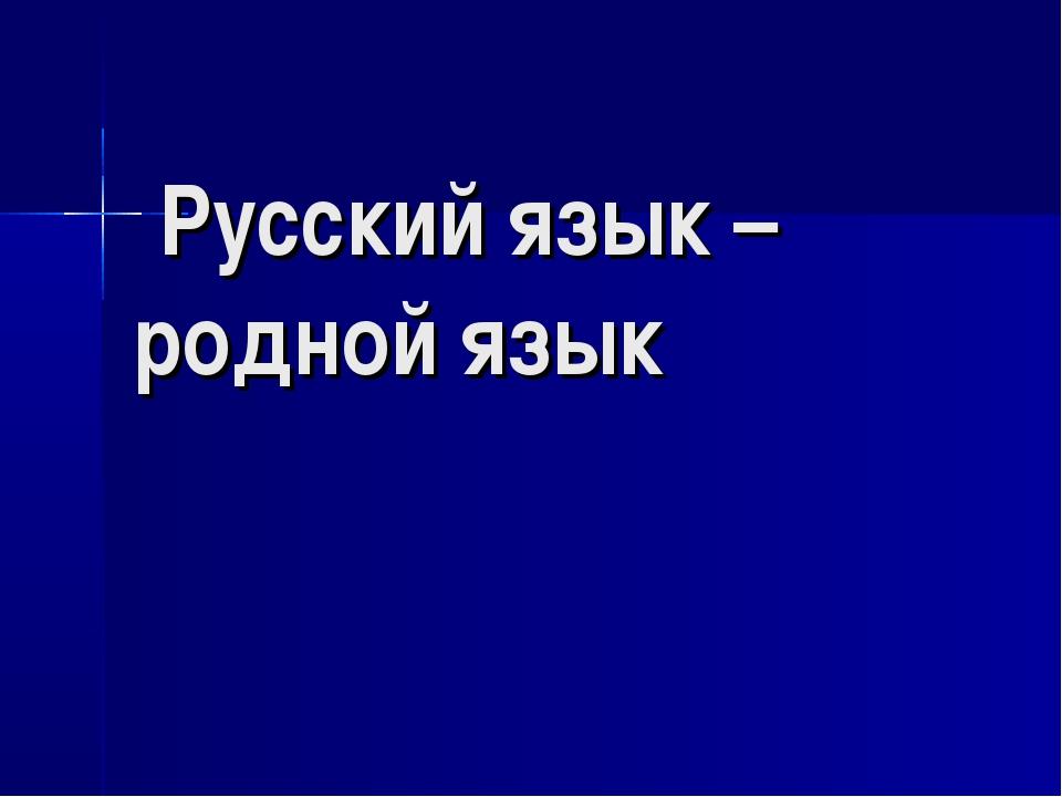 Русский язык – родной язык