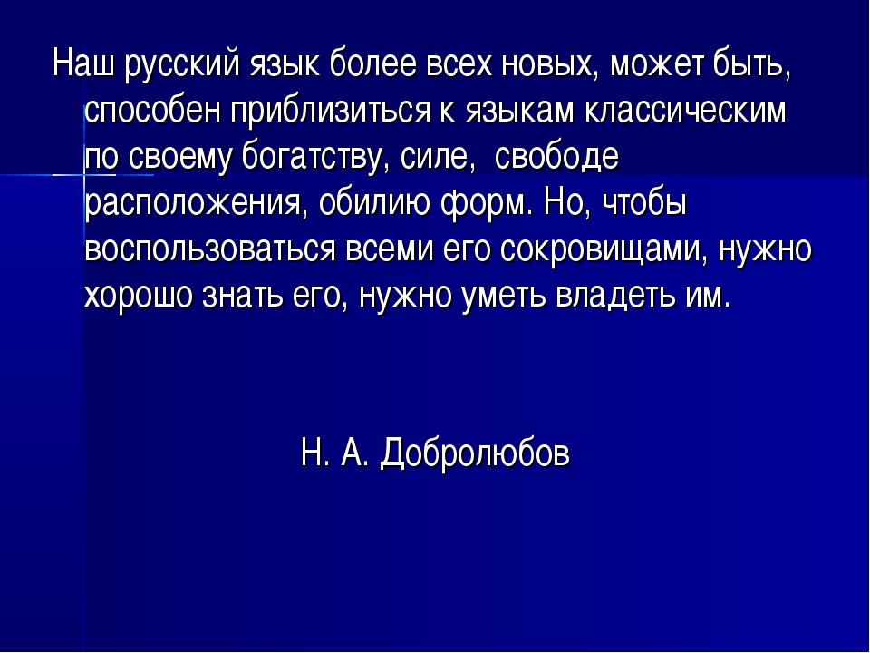 Наш русский язык более всех новых, может быть, способен приблизиться к языкам...