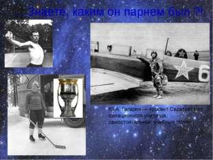 ... Знаете, каким он парнем был ?! Ю.А. Гагарин — курсант Саратовского авиаци