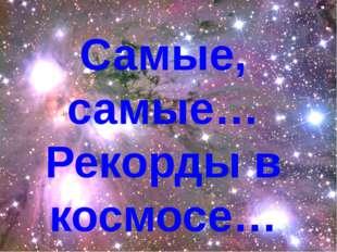 Самые, самые… Рекорды в космосе…