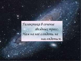 Галактика в сеченье звездных трасс, Нам на нее глядеть, не наглядеться,