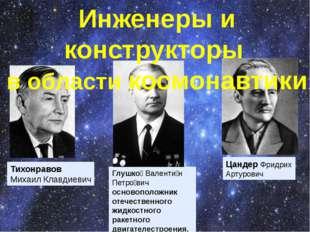 Тихонравов Михаил Клавдиевич Цандер Фридрих Артурович Глушко́ Валенти́н Петро
