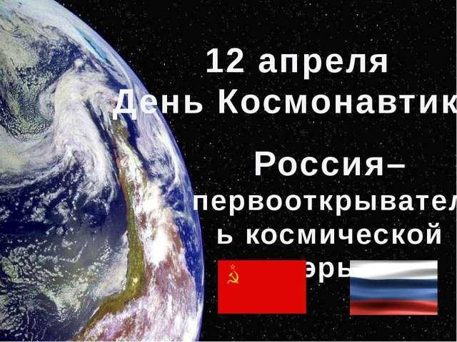 12 апреля День Космонавтики Россия– первооткрыватель космической эры