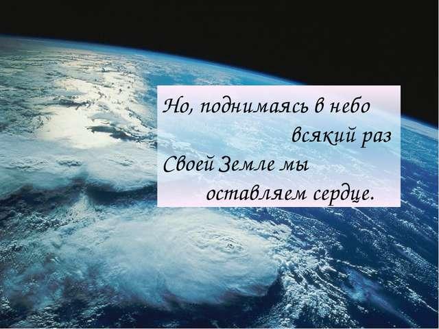 Но, поднимаясь в небо всякий раз Своей Земле мы оставляем сердце.
