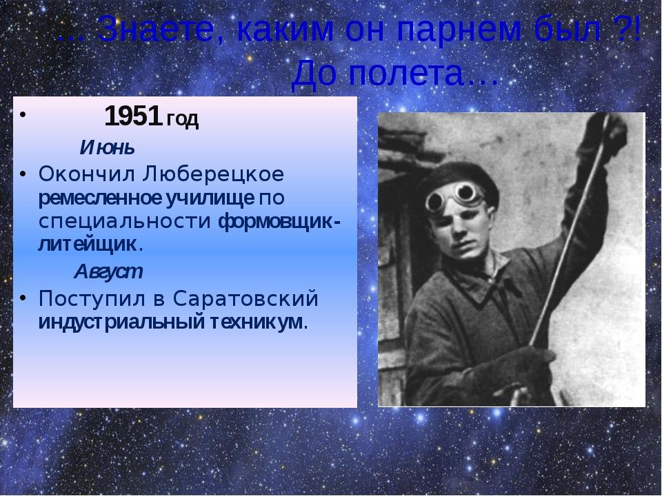 ... Знаете, каким он парнем был ?! До полета… 1951 год Июнь Окончил Люберецко...