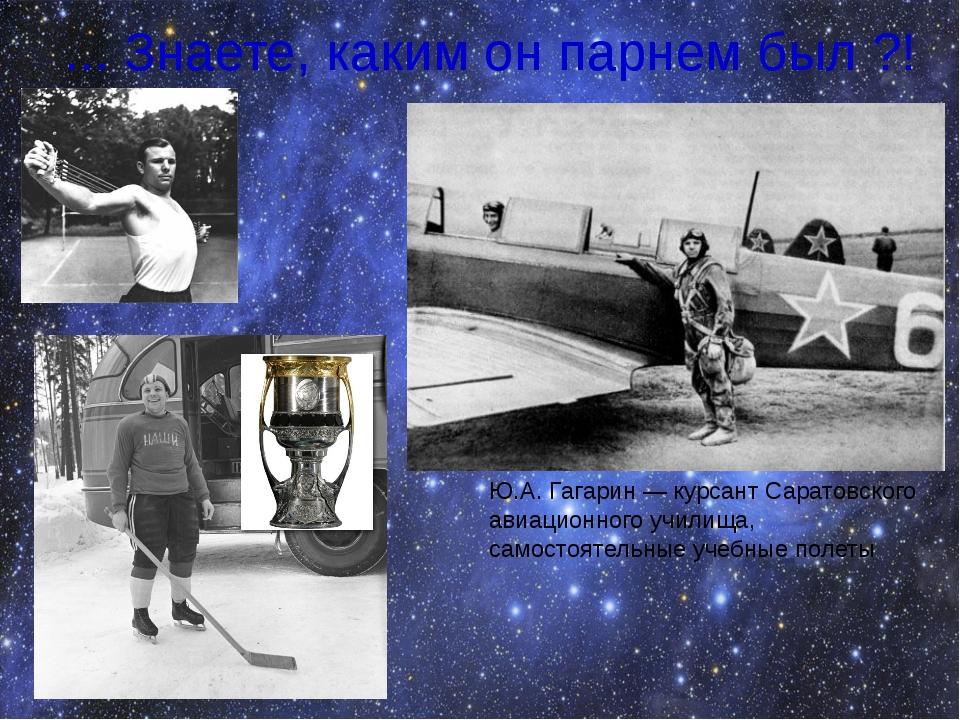 ... Знаете, каким он парнем был ?! Ю.А. Гагарин — курсант Саратовского авиаци...