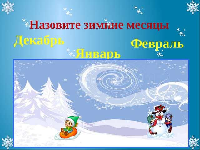 Назовите зимние месяцы Декабрь Февраль Январь