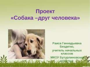 Проект «Собака –друг человека» Раиса Геннадьевна Бездетко, учитель начальных