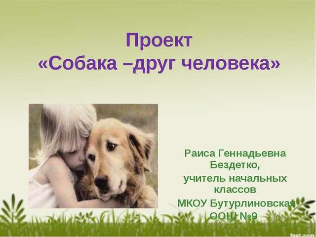Проект «Собака –друг человека» Раиса Геннадьевна Бездетко, учитель начальных...