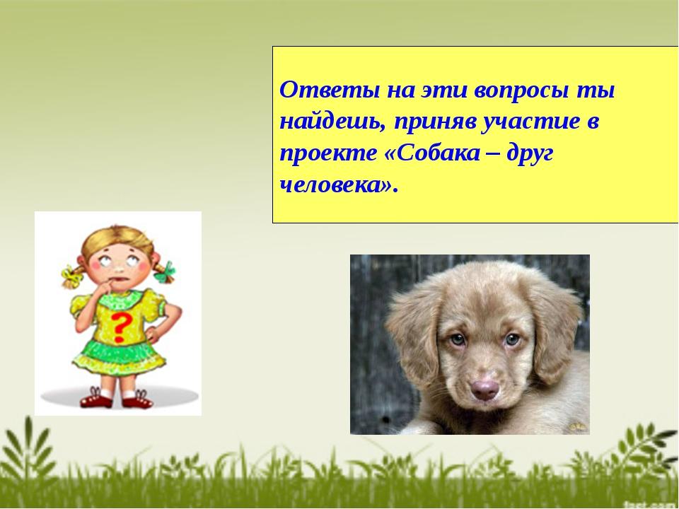 Ответы на эти вопросы ты найдешь, приняв участие в проекте «Собака – друг чел...