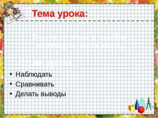 Тема урока: Наблюдать Сравнивать Делать выводы Сложение чисел в столбик с пер