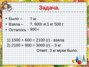 Задача. Было – Взяла – Осталось - ? кг ?, 600г и 1 кг 500 г 900 г 1) 1500 + 6
