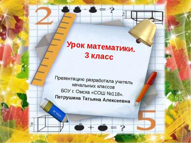 Урок математики. 3 класс. Презентацию разработала учитель начальных классов Б...