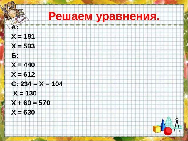 Решаем уравнения. А: Х = 181 Х = 593 Б: Х = 440 Х = 612 С: 234 – Х = 104 Х =...