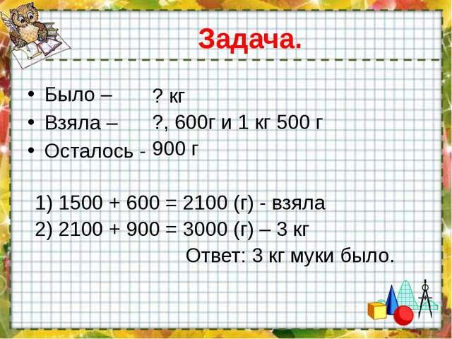 Задача. Было – Взяла – Осталось - ? кг ?, 600г и 1 кг 500 г 900 г 1) 1500 + 6...
