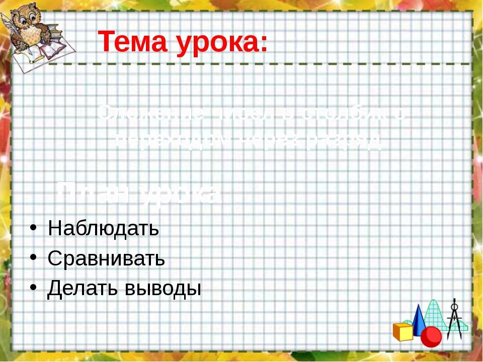Тема урока: Наблюдать Сравнивать Делать выводы Сложение чисел в столбик с пер...