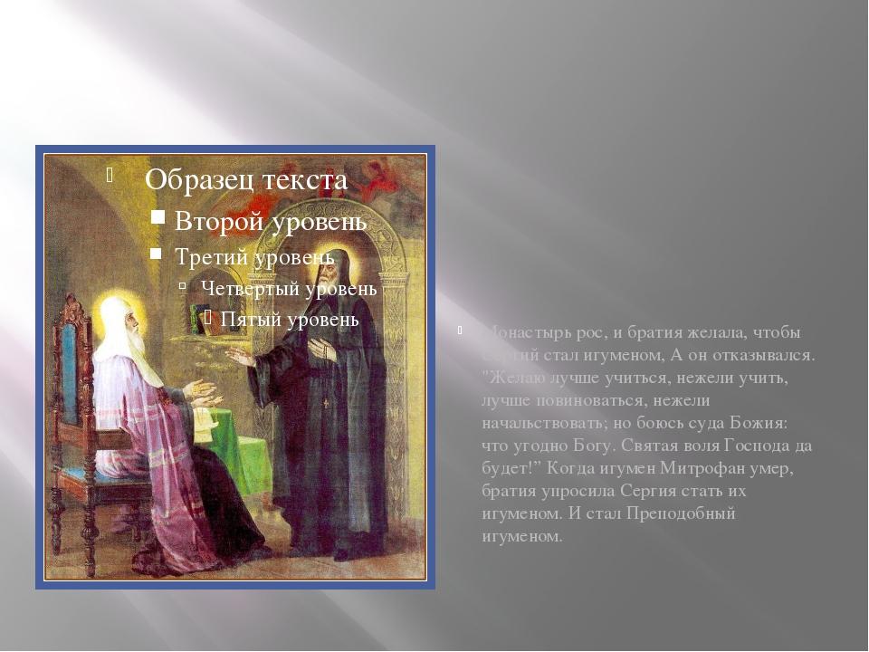 Монастырь рос, и братия желала, чтобы Сергий стал игуменом, А он отказывался...