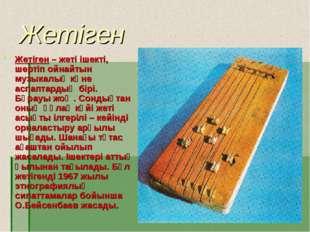 Жетіген Жетіген – жеті ішекті, шертіп ойнайтын музыкалық көне аспаптардың бір