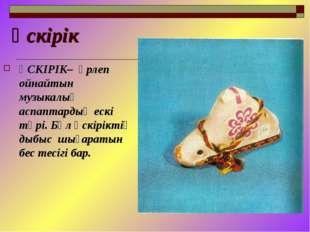 Үскірік ҮСКІРІК– үрлеп ойнайтын музыкалық аспаптардың ескі түрі. Бұл үскірікт