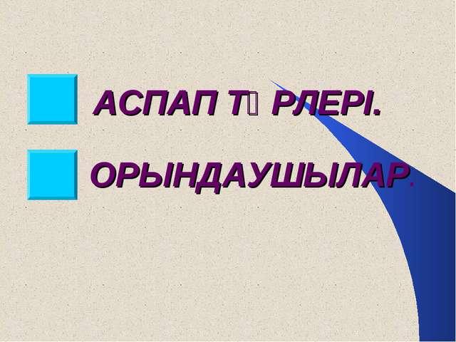 АСПАП ТҮРЛЕРІ. ОРЫНДАУШЫЛАР.