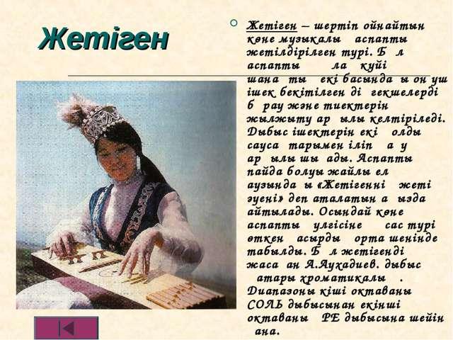 Жетіген Жетіген – шертіп ойнайтын көне музыкалық аспаптың жетілдірілген түрі....